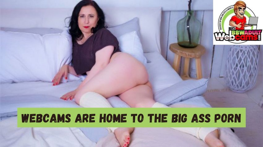 Webcams are home to the big ass porn