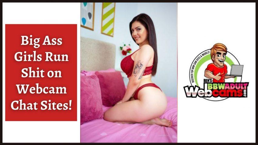 Big Ass Girls run shit on webcam chat sites